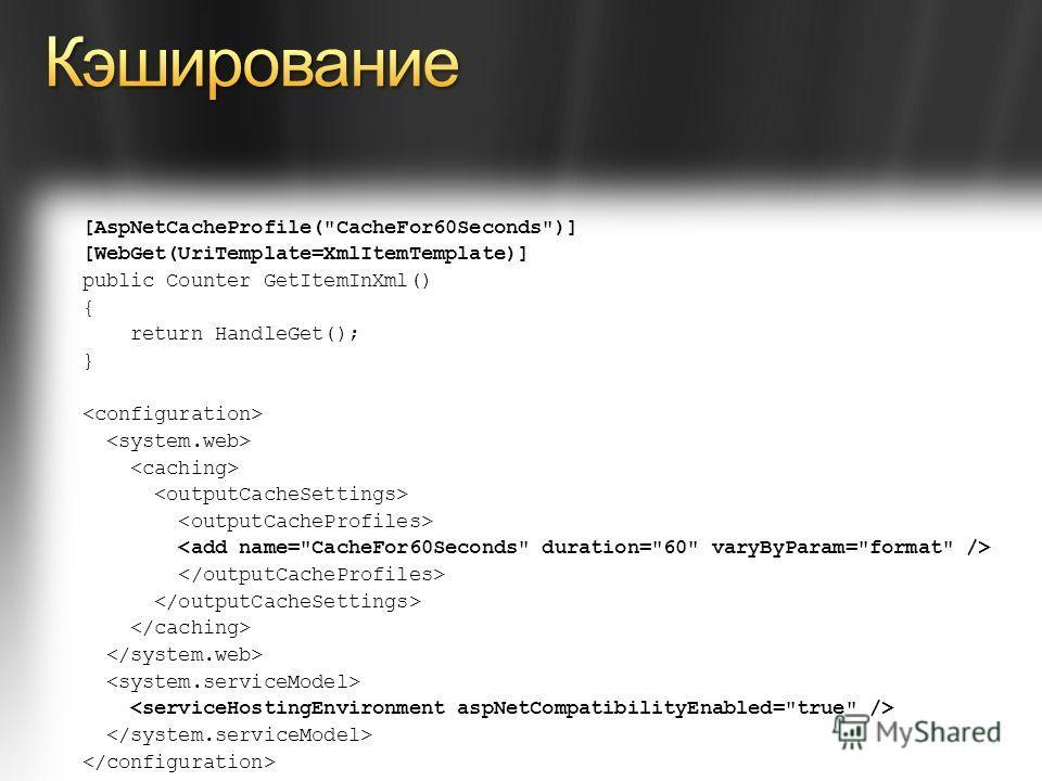 [AspNetCacheProfile(CacheFor60Seconds)] [WebGet(UriTemplate=XmlItemTemplate)] public Counter GetItemInXml() { return HandleGet(); }