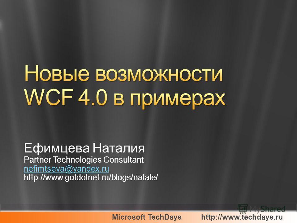 Microsoft TechDayshttp://www.techdays.ru Ефимцева Наталия Partner Technologies Consultant nefimtseva@yandex.ru http://www.gotdotnet.ru/blogs/natale/
