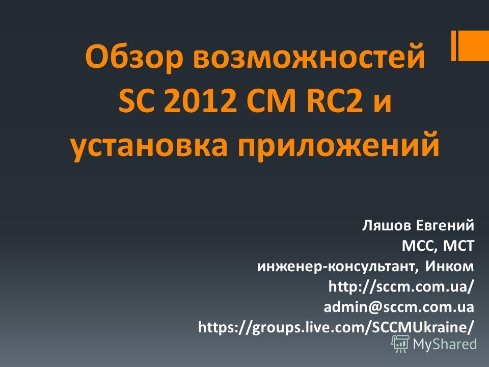 Обзор возможностей SC 2012 CM RC2 и установка приложений Ляшов Евгений MCC, MCT инженер-консультант, Инком http://sccm.com.ua/ admin@sccm.com.ua https://groups.live.com/SCCMUkraine/