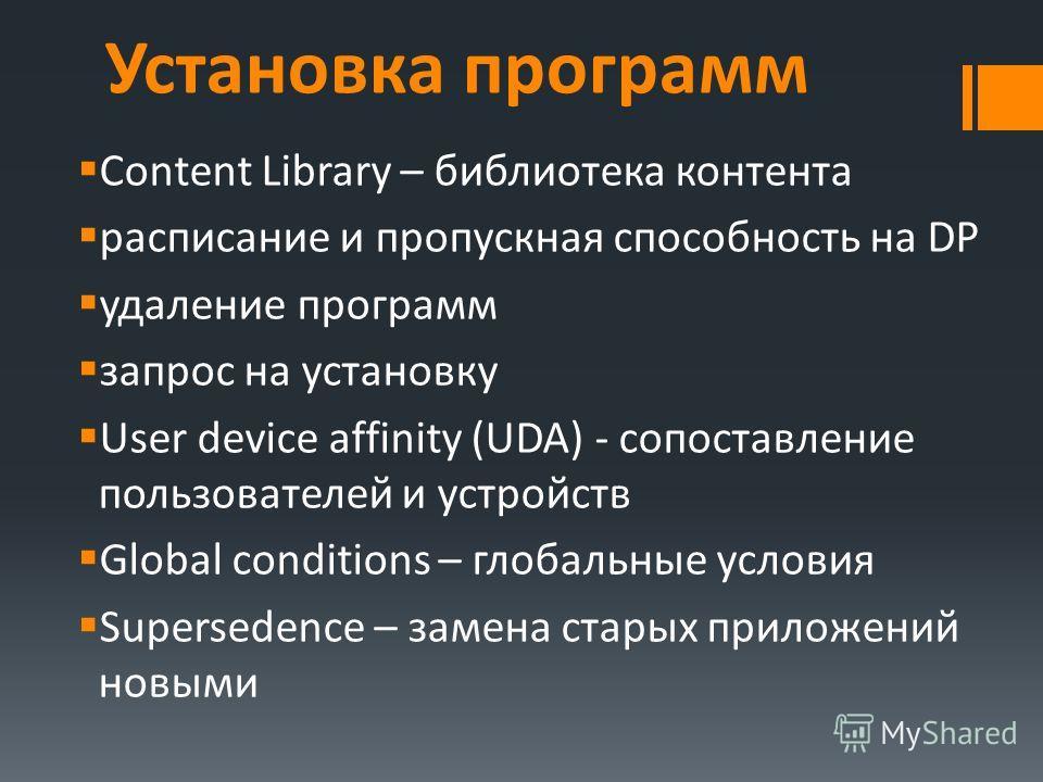 Content Library – библиотека контента расписание и пропускная способность на DP удаление программ запрос на установку User device affinity (UDA) - cопоставление пользователей и устройств Global conditions – глобальные условия Supersedence – замена ст
