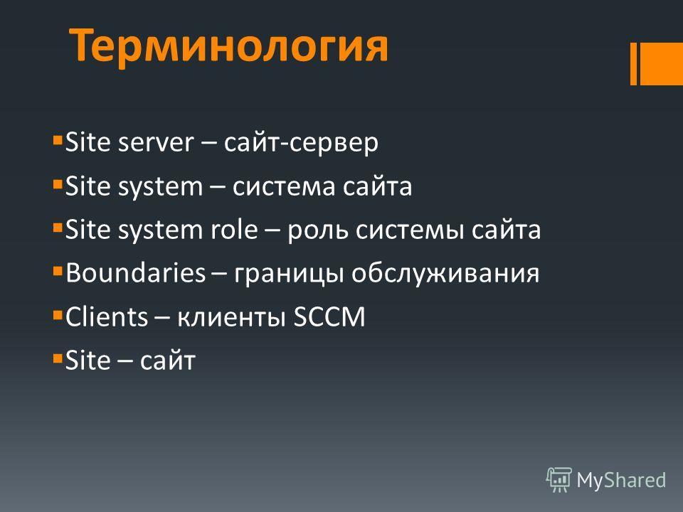 Терминология Site server – сайт-сервер Site system – система сайта Site system role – роль системы сайта Boundaries – границы обслуживания Clients – клиенты SCCM Site – сайт