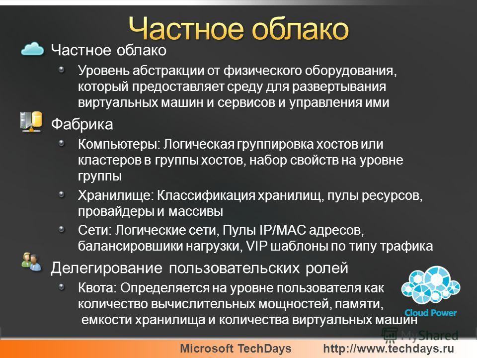 Microsoft TechDayshttp://www.techdays.ru Частное облако Уровень абстракции от физического оборудования, который предоставляет среду для развертывания виртуальных машин и сервисов и управления ими Фабрика Компьютеры: Логическая группировка хостов или