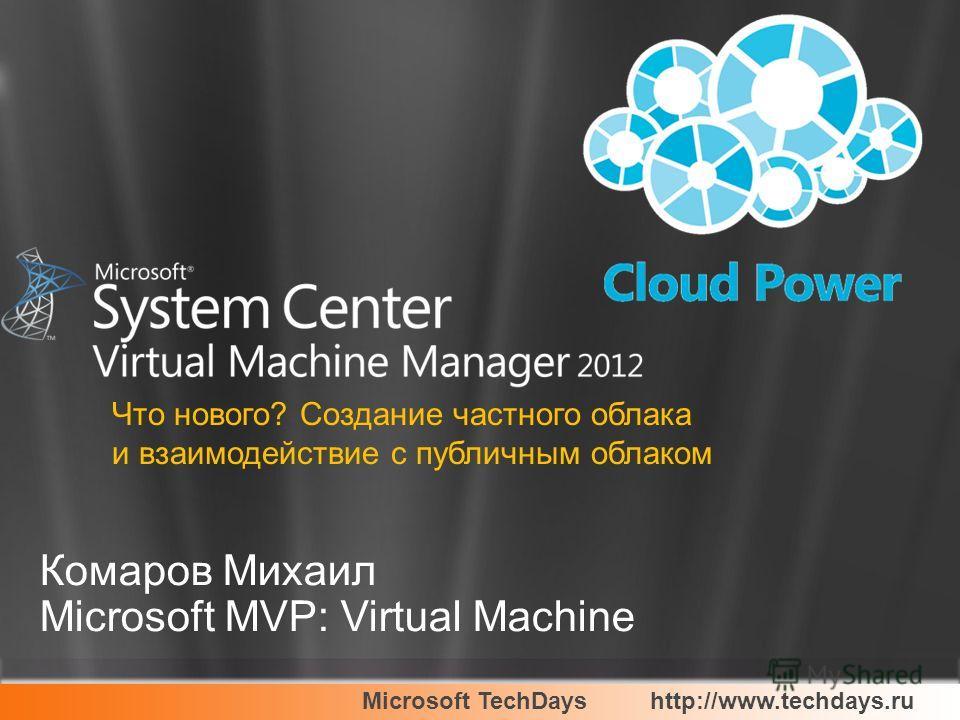 Microsoft TechDayshttp://www.techdays.ru Комаров Михаил Microsoft MVP: Virtual Machine Что нового? Создание частного облака и взаимодействие с публичным облаком