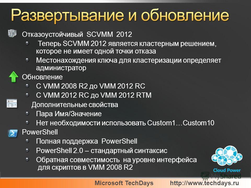 Microsoft TechDayshttp://www.techdays.ru Отказоустойчивый SCVMM 2012 Теперь SCVMM 2012 является кластерным решением, которое не имеет одной точки отказа Местонахождения ключа для кластеризации определяет администратор Обновление С VMM 2008 R2 до VMM