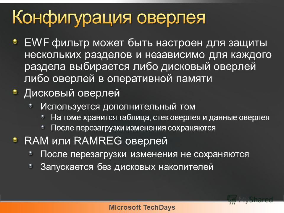 Microsoft TechDays EWF фильтр может быть настроен для защиты нескольких разделов и независимо для каждого раздела выбирается либо дисковый оверлей либо оверлей в оперативной памяти Дисковый оверлей Используется дополнительный том На томе хранится таб