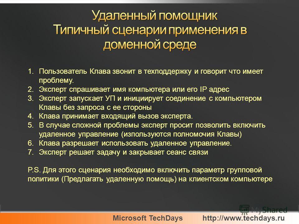Microsoft TechDayshttp://www.techdays.ru 1.Пользователь Клава звонит в техподдержку и говорит что имеет проблему. 2.Эксперт спрашивает имя компьютера или его IP адрес 3.Эксперт запускает УП и инициирует соединение с компьютером Клавы без запроса с ее