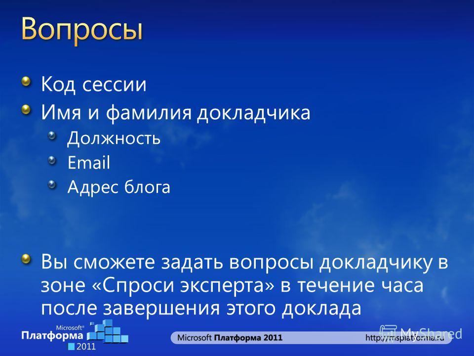 Код сессии Имя и фамилия докладчика Должность Email Адрес блога Вы сможете задать вопросы докладчику в зоне «Спроси эксперта» в течение часа после завершения этого доклада