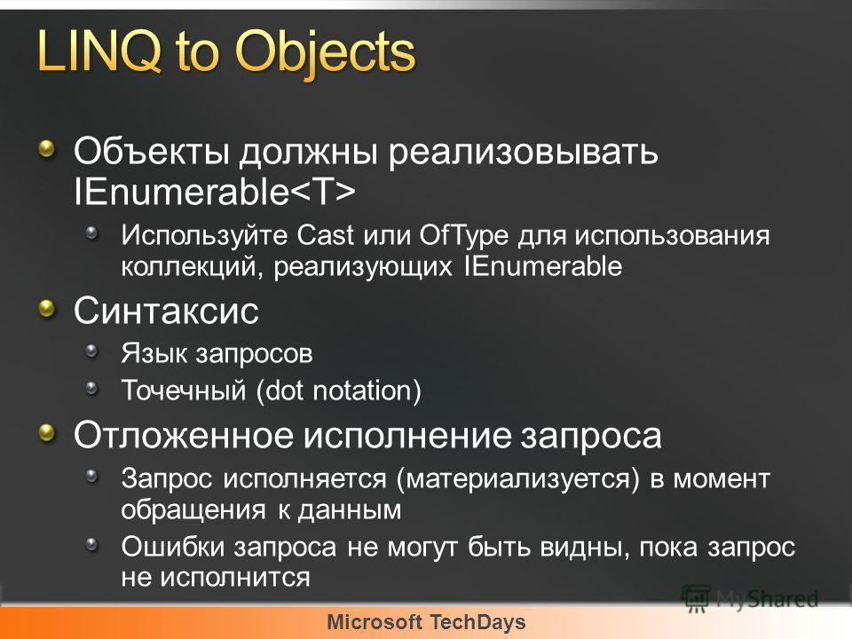 Microsoft TechDays Объекты должны реализовывать IEnumerable Используйте Cast или OfType для использования коллекций, реализующих IEnumerable Синтаксис Язык запросов Точечный (dot notation) Отложенное исполнение запроса Запрос исполняется (материализу