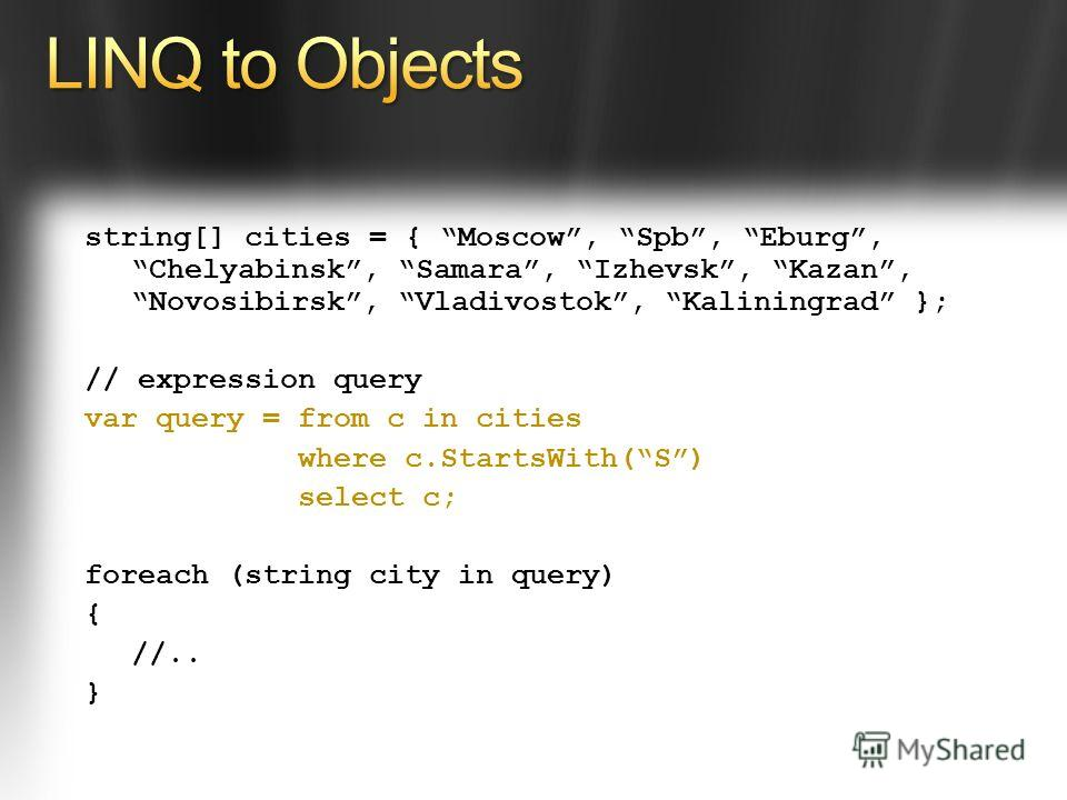 string[] cities = { Moscow, Spb, Eburg, Chelyabinsk, Samara, Izhevsk, Kazan, Novosibirsk, Vladivostok, Kaliningrad }; // expression query var query = from c in cities where c.StartsWith(S) select c; foreach (string city in query) { //.. }