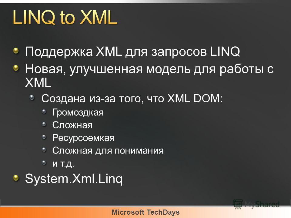 Microsoft TechDays Поддержка XML для запросов LINQ Новая, улучшенная модель для работы с XML Создана из-за того, что XML DOM: Громоздкая Сложная Ресурсоемкая Сложная для понимания и т.д. System.Xml.Linq