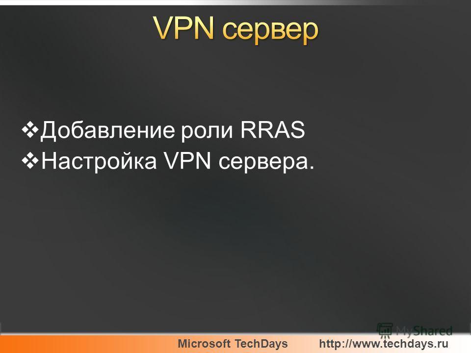 Microsoft TechDayshttp://www.techdays.ru Добавление роли RRAS Настройка VPN сервера.
