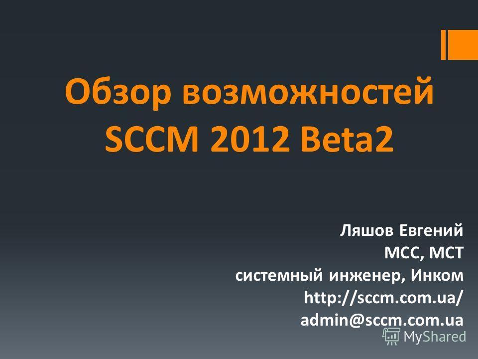 Обзор возможностей SCCM 2012 Beta2 Ляшов Евгений MCC, MCT системный инженер, Инком http://sccm.com.ua/ admin@sccm.com.ua