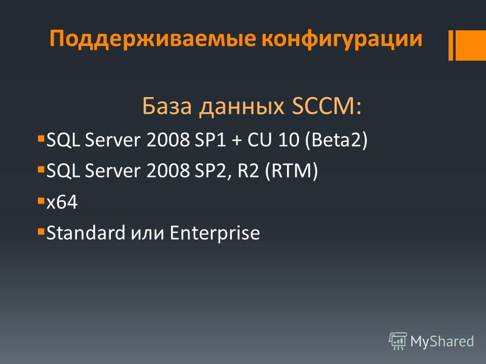 Поддерживаемые конфигурации База данных SCCM: SQL Server 2008 SP1 + CU 10 (Beta2) SQL Server 2008 SP2, R2 (RTM) x64 Standard или Enterprise