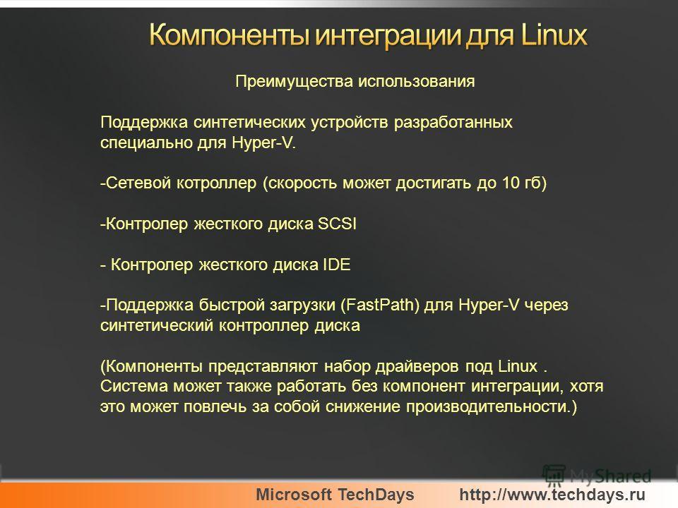 Microsoft TechDayshttp://www.techdays.ru Преимущества использования Поддержка синтетических устройств разработанных специально для Hyper-V. -Сетевой котроллер (скорость может достигать до 10 гб) -Контролер жесткого диска SCSI - Контролер жесткого дис