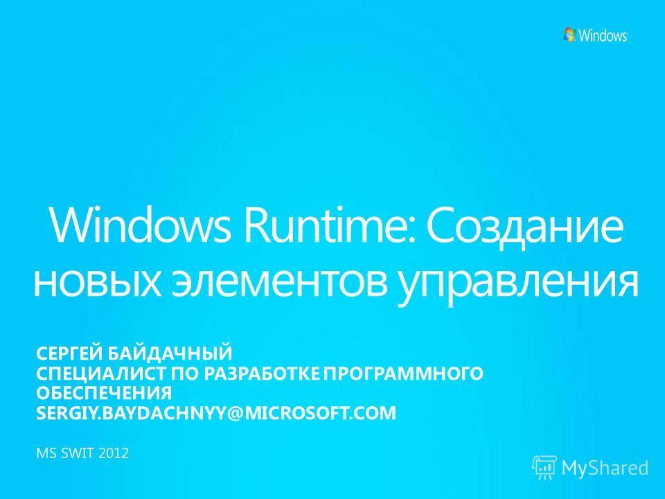 Windows Runtime: Создание новых элементов управления СЕРГЕЙ БАЙДАЧНЫЙ СПЕЦИАЛИСТ ПО РАЗРАБОТКЕ ПРОГРАММНОГО ОБЕСПЕЧЕНИЯ SERGIY.BAYDACHNYY@MICROSOFT.COM MS SWIT 2012
