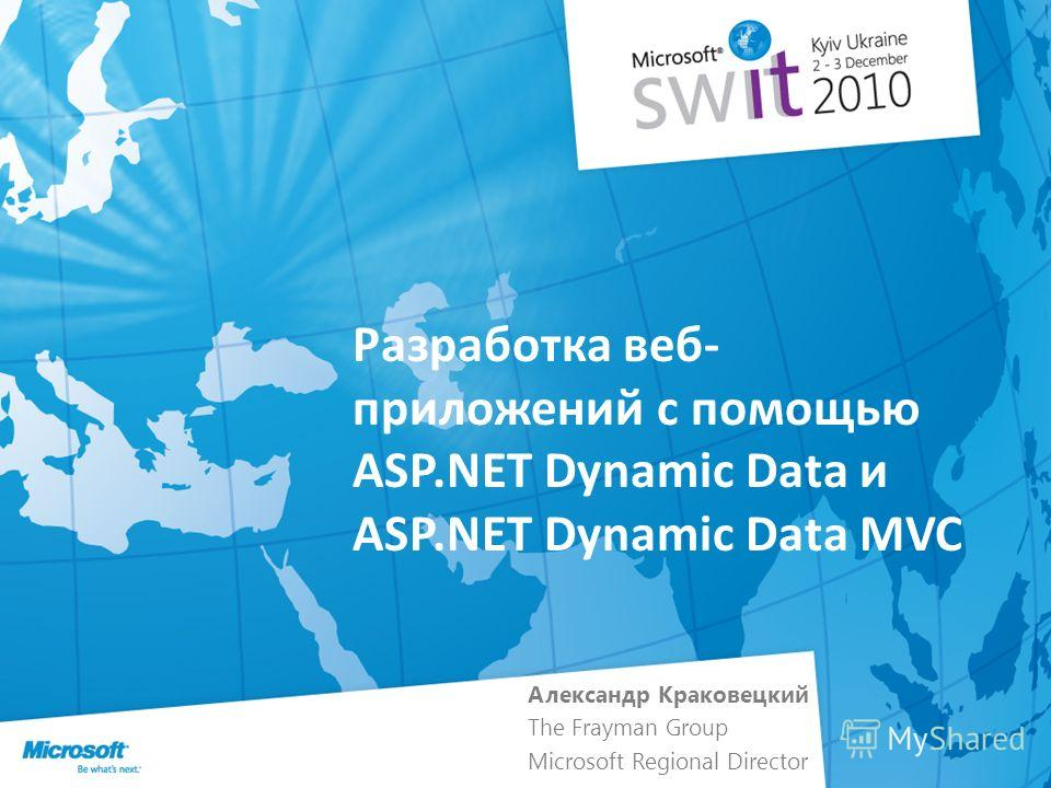Разработка веб- приложений с помощью ASP.NET Dynamic Data и ASP.NET Dynamic Data MVC Александр Краковецкий The Frayman Group Microsoft Regional Director