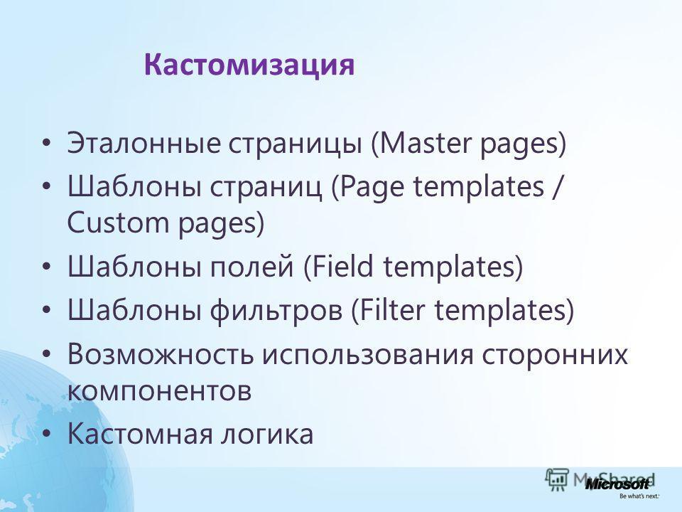 Кастомизация Эталонные страницы (Master pages) Шаблоны страниц (Page templates / Custom pages) Шаблоны полей (Field templates) Шаблоны фильтров (Filter templates) Возможность использования сторонних компонентов Кастомная логика