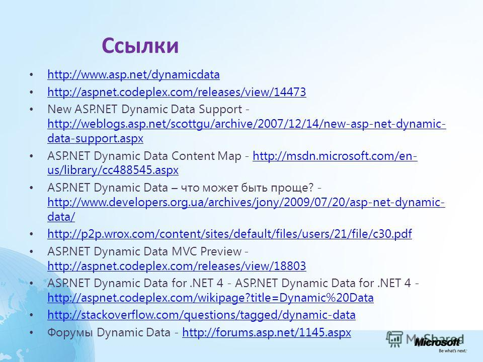 Ссылки http://www.asp.net/dynamicdata http://aspnet.codeplex.com/releases/view/14473 New ASP.NET Dynamic Data Support - http://weblogs.asp.net/scottgu/archive/2007/12/14/new-asp-net-dynamic- data-support.aspx http://weblogs.asp.net/scottgu/archive/20