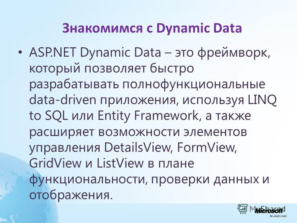 Знакомимся с Dynamic Data ASP.NET Dynamic Data – это фреймворк, который позволяет быстро разрабатывать полнофункциональные data-driven приложения, используя LINQ to SQL или Entity Framework, а также расширяет возможности элементов управления DetailsV