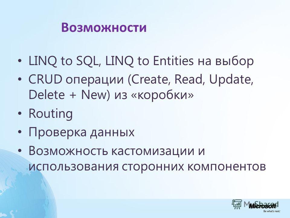 Возможности LINQ to SQL, LINQ to Entities на выбор CRUD операции (Create, Read, Update, Delete + New) из «коробки» Routing Проверка данных Возможность кастомизации и использования сторонних компонентов