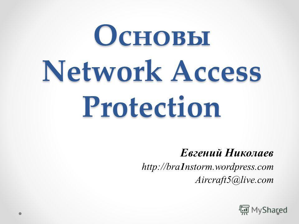 Основы Network Access Protection Евгений Николаев http://bra1nstorm.wordpress.com Aircraft5@live.com