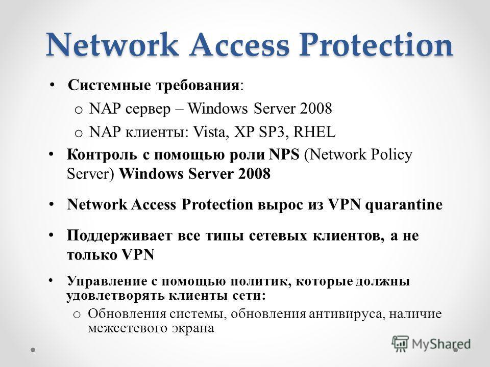 Network Access Protection Системные требования: o NAP сервер – Windows Server 2008 o NAP клиенты: Vista, XP SP3, RHEL Контроль с помощью роли NPS (Network Policy Server) Windows Server 2008 Network Access Protection вырос из VPN quarantine Поддержива