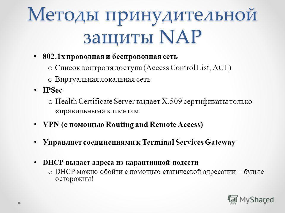 Методы принудительной защиты NAP 802.1x проводная и беспроводная сеть o Список контроля доступа (Access Control List, ACL) o Виртуальная локальная сеть IPSec o Health Certificate Server выдает X.509 сертификаты только «правильным» клиентам VPN (с пом