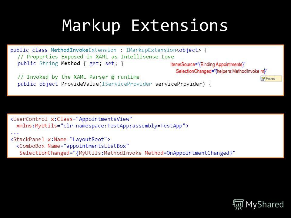 public class MethodInvokeExtension : IMarkupExtension { // Properties Exposed in XAML as Intellisense Love public String Method { get; set; } // Invoked by the XAML Parser @ runtime public object ProvideValue(IServiceProvider serviceProvider) { ...