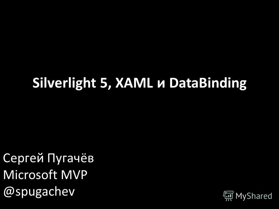 Сергей Пугачёв Microsoft MVP @spugachev Silverlight 5, XAML и DataBinding