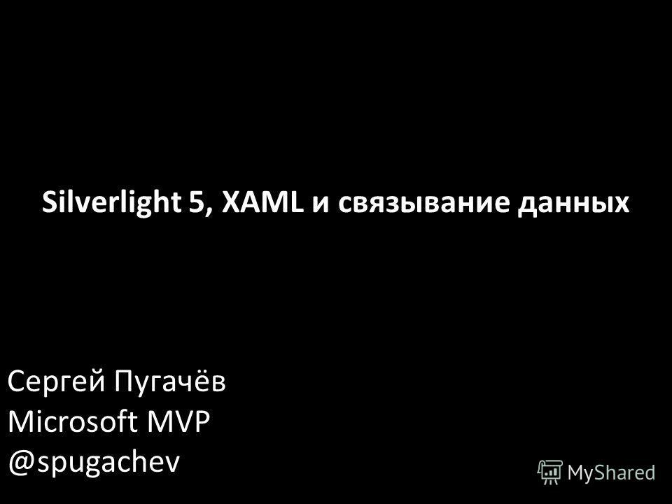 Сергей Пугачёв Microsoft MVP @spugachev Silverlight 5, XAML и связывание данных