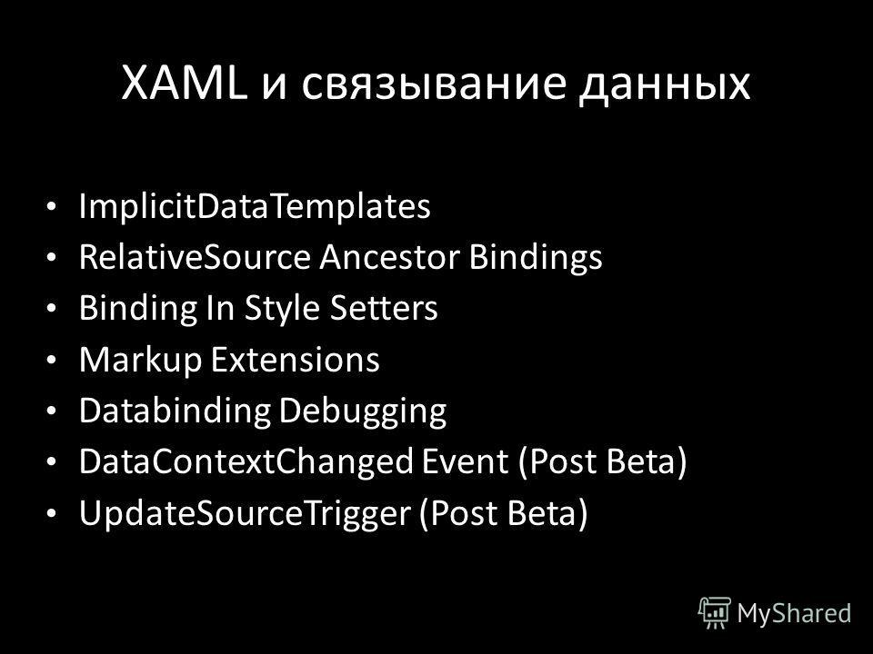 XAML и связывание данных ImplicitDataTemplates RelativeSource Ancestor Bindings Binding In Style Setters Markup Extensions Databinding Debugging DataContextChanged Event (Post Beta) UpdateSourceTrigger (Post Beta)