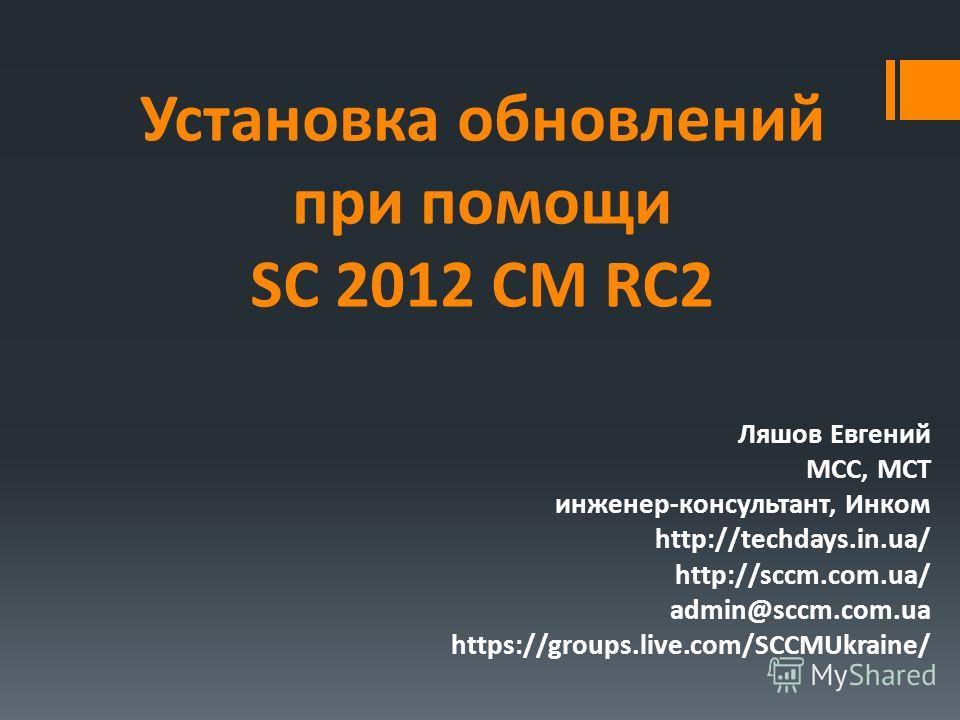 Установка обновлений при помощи SC 2012 CM RC2 Ляшов Евгений MCC, MCT инженер-консультант, Инком http://techdays.in.ua/ http://sccm.com.ua/ admin@sccm.com.ua https://groups.live.com/SCCMUkraine/