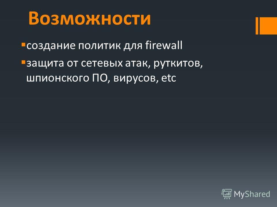Возможности создание политик для firewall защита от сетевых атак, руткитов, шпионского ПО, вирусов, etc