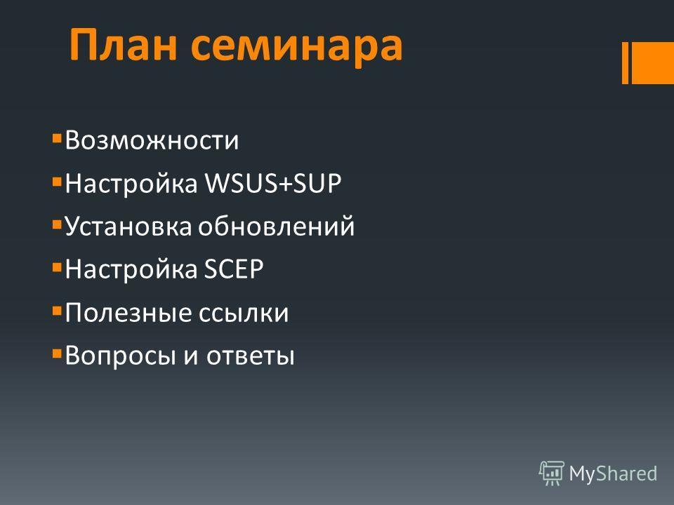 План семинара Возможности Настройка WSUS+SUP Установка обновлений Настройка SCEP Полезные ссылки Вопросы и ответы