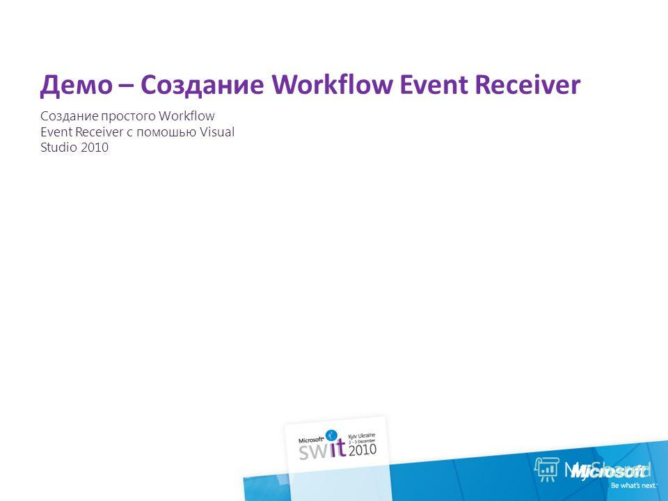 Демо – Создание Workflow Event Receiver Создание простого Workflow Event Receiver с помошью Visual Studio 2010