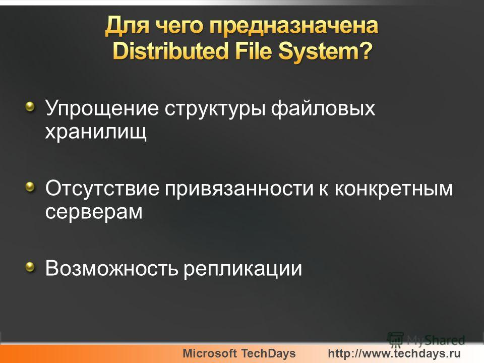 Microsoft TechDayshttp://www.techdays.ru Упрощение структуры файловых хранилищ Отсутствие привязанности к конкретным серверам Возможность репликации