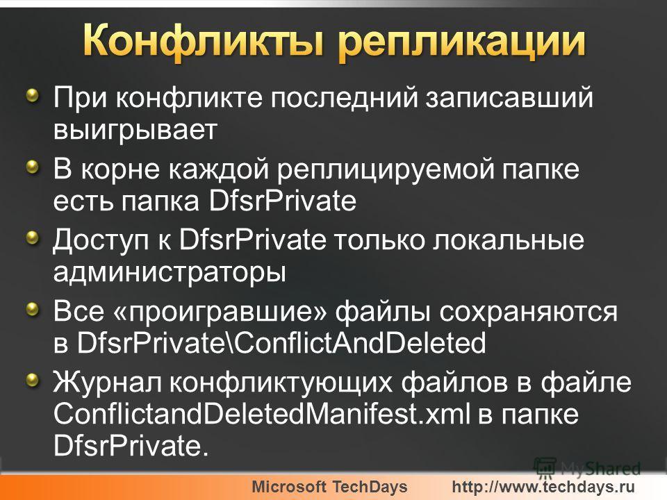 Microsoft TechDayshttp://www.techdays.ru При конфликте последний записавший выигрывает В корне каждой реплицируемой папке есть папка DfsrPrivate Доступ к DfsrPrivate только локальные администраторы Все «проигравшие» файлы сохраняются в DfsrPrivate\Co