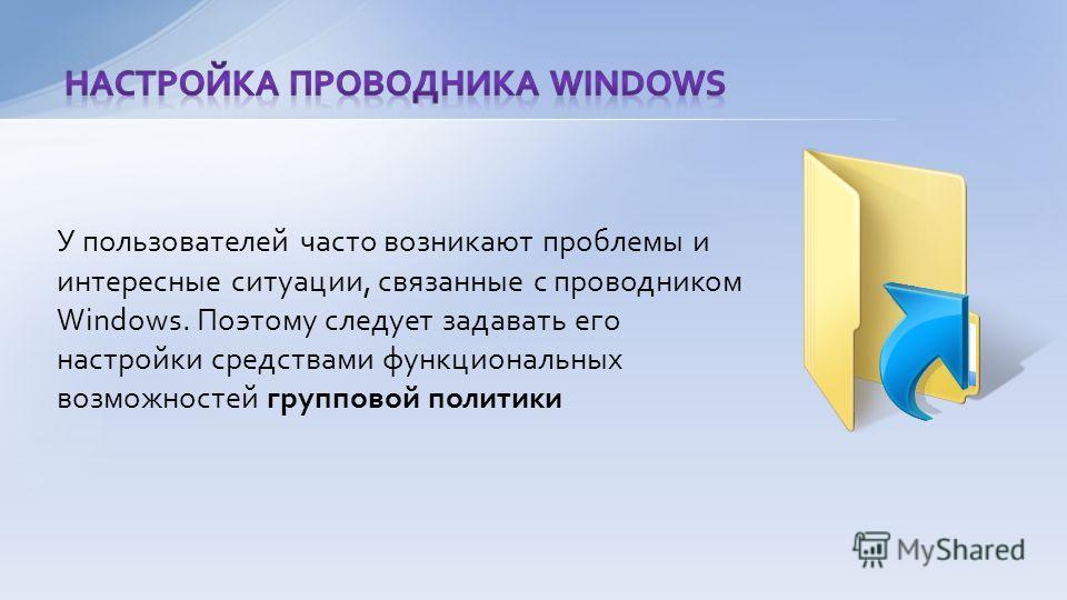 У пользователей часто возникают проблемы и интересные ситуации, связанные с проводником Windows. Поэтому следует задавать его настройки средствами функциональных возможностей групповой политики