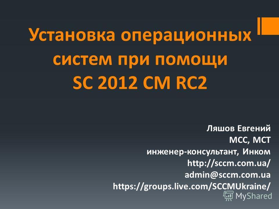 Установка операционных систем при помощи SC 2012 CM RC2 Ляшов Евгений MCC, MCT инженер-консультант, Инком http://sccm.com.ua/ admin@sccm.com.ua https://groups.live.com/SCCMUkraine/