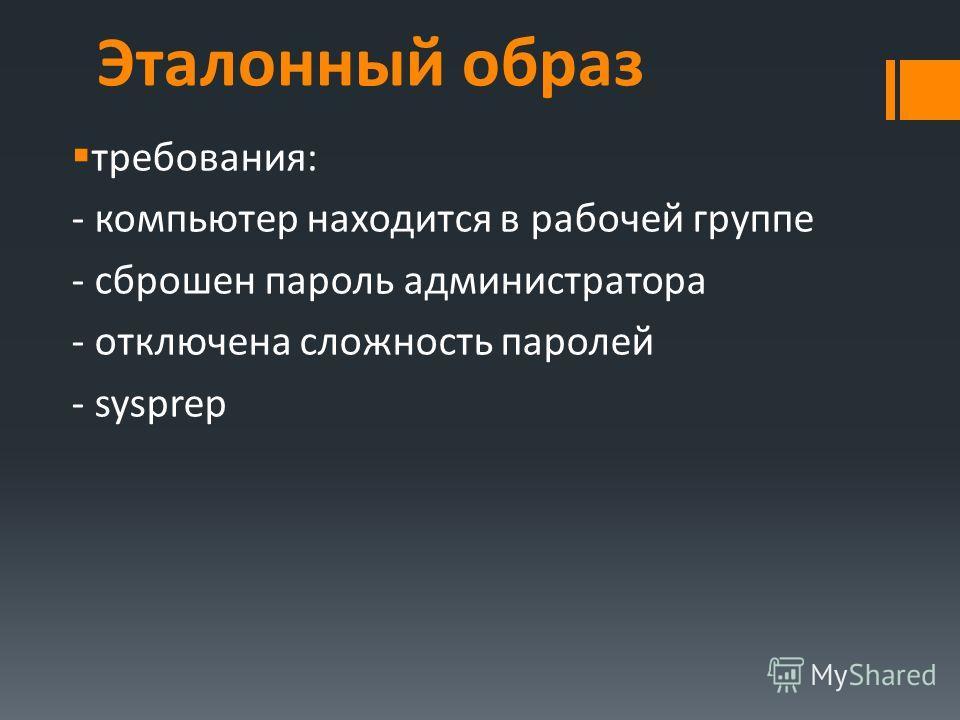 Эталонный образ требования: - компьютер находится в рабочей группе - сброшен пароль администратора - отключена сложность паролей - sysprep