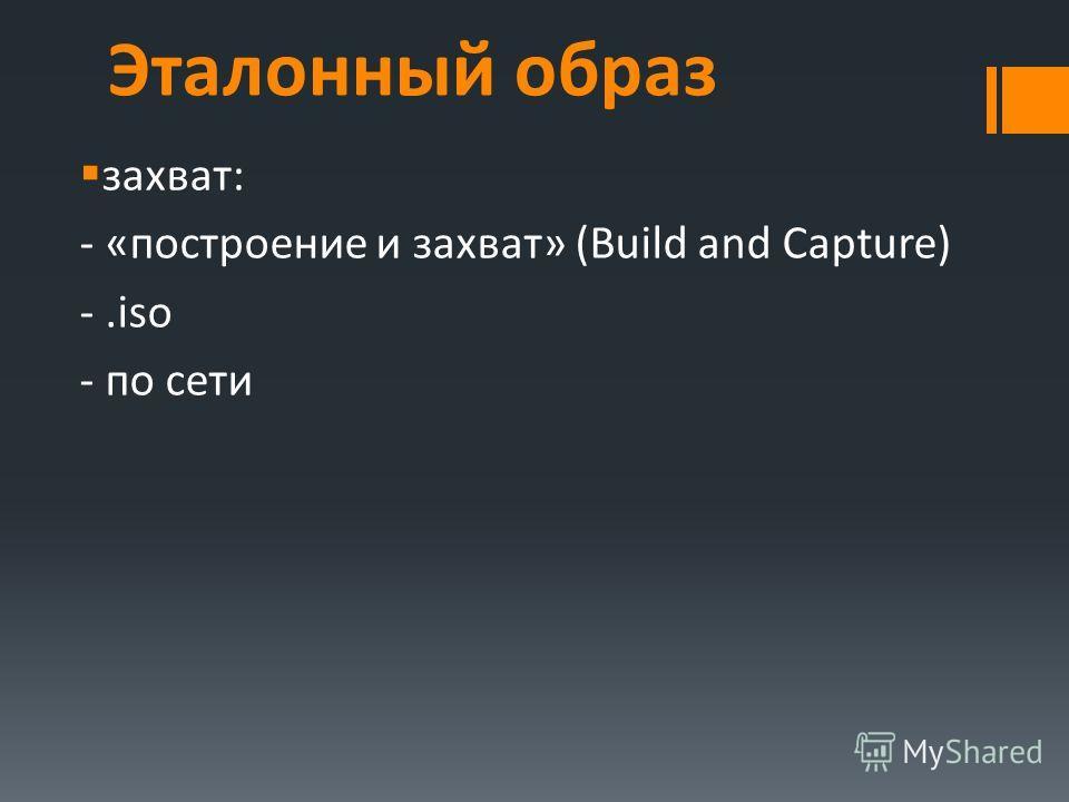Эталонный образ захват: - «построение и захват» (Build and Capture) -.iso - по сети