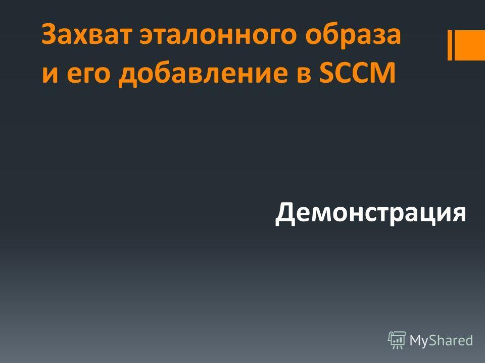 Захват эталонного образа и его добавление в SCCM Демонстрация