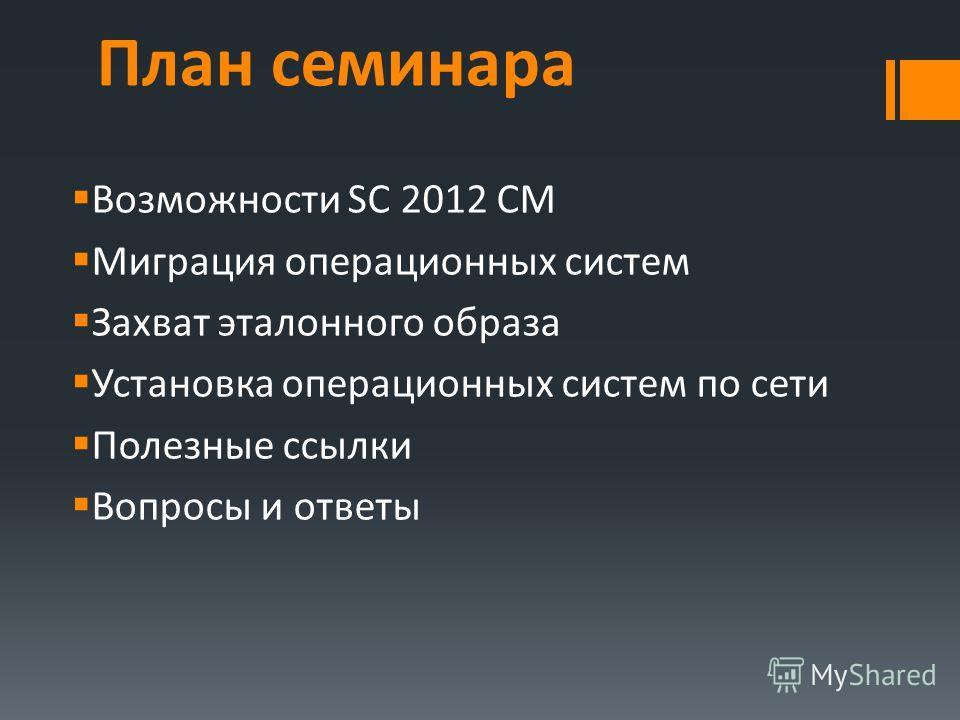 План семинара Возможности SC 2012 CM Миграция операционных систем Захват эталонного образа Установка операционных систем по сети Полезные ссылки Вопросы и ответы