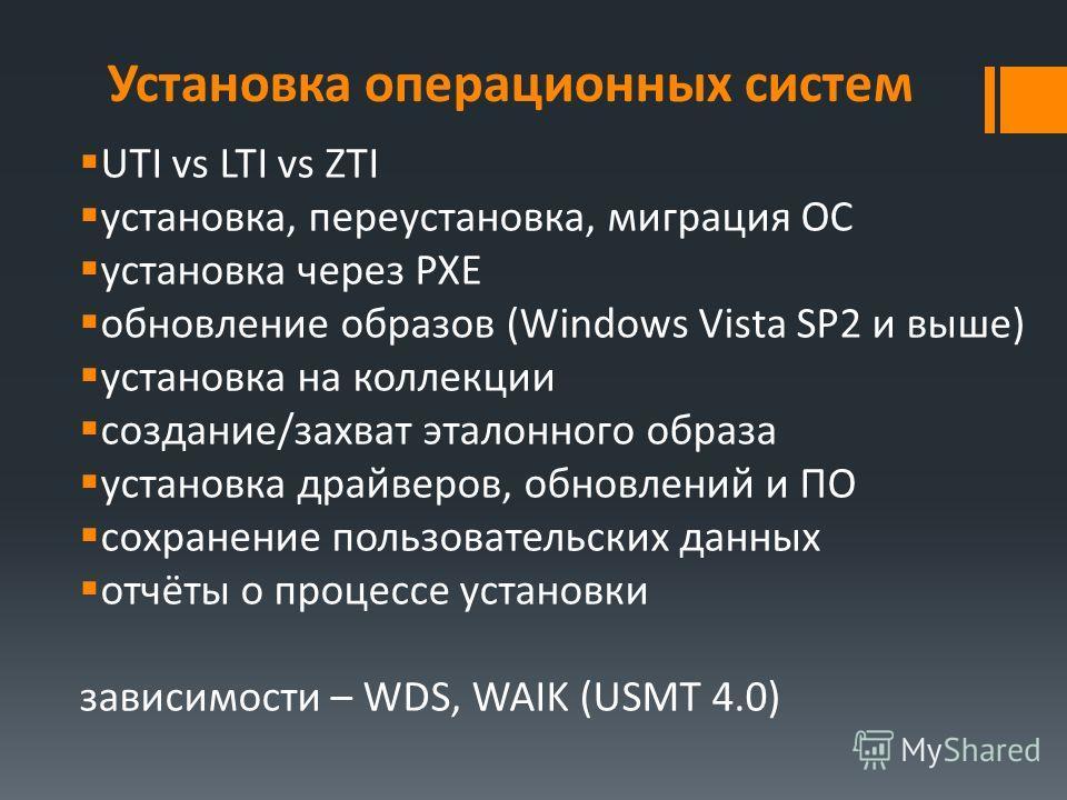 Установка операционных систем UTI vs LTI vs ZTI установка, переустановка, миграция ОС установка через PXE обновление образов (Windows Vista SP2 и выше) установка на коллекции создание/захват эталонного образа установка драйверов, обновлений и ПО сохр