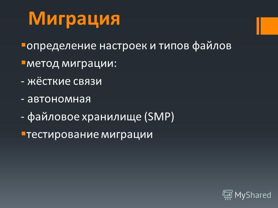 Миграция определение настроек и типов файлов метод миграции: - жёсткие связи - автономная - файловое хранилище (SMP) тестирование миграции