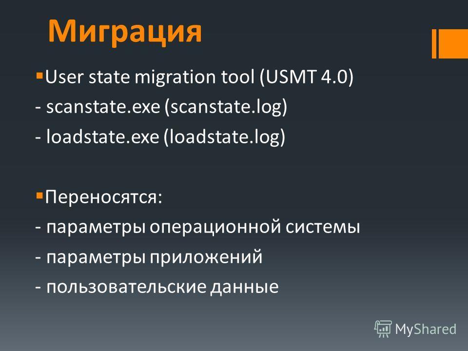 Миграция User state migration tool (USMT 4.0) - scanstate.exe (scanstate.log) - loadstate.exe (loadstate.log) Переносятся: - параметры операционной системы - параметры приложений - пользовательские данные