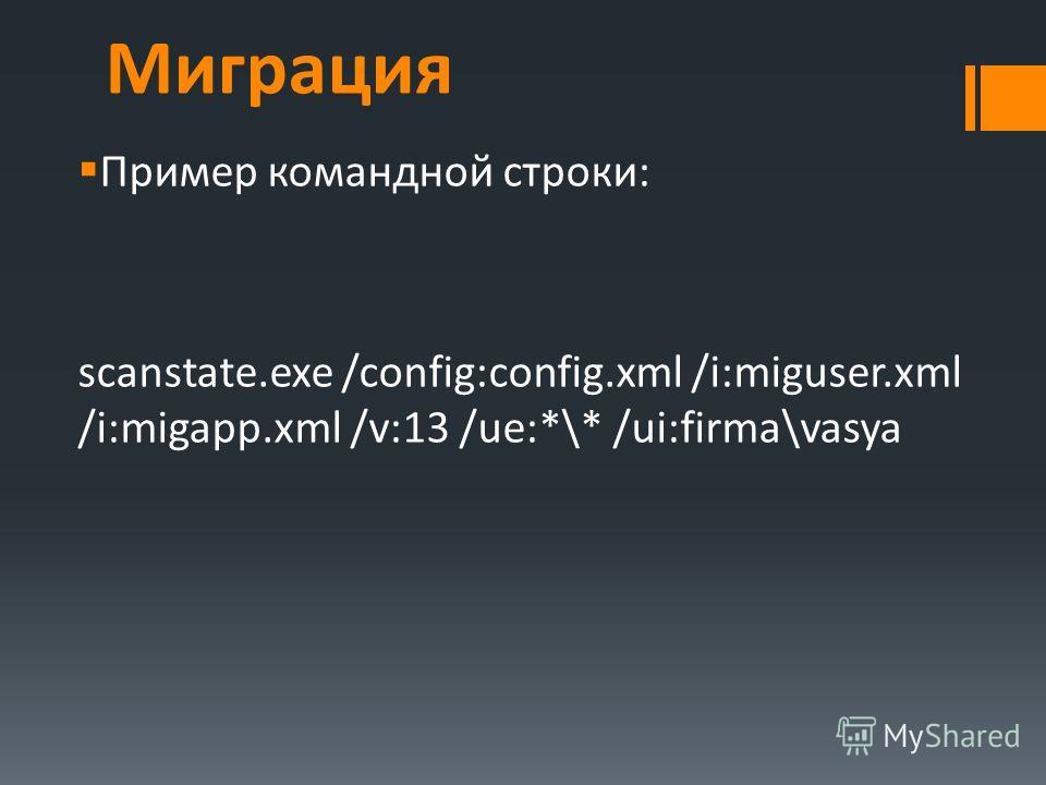 Миграция Пример командной строки: scanstate.exe /config:config.xml /i:miguser.xml /i:migapp.xml /v:13 /ue:*\* /ui:firma\vasya