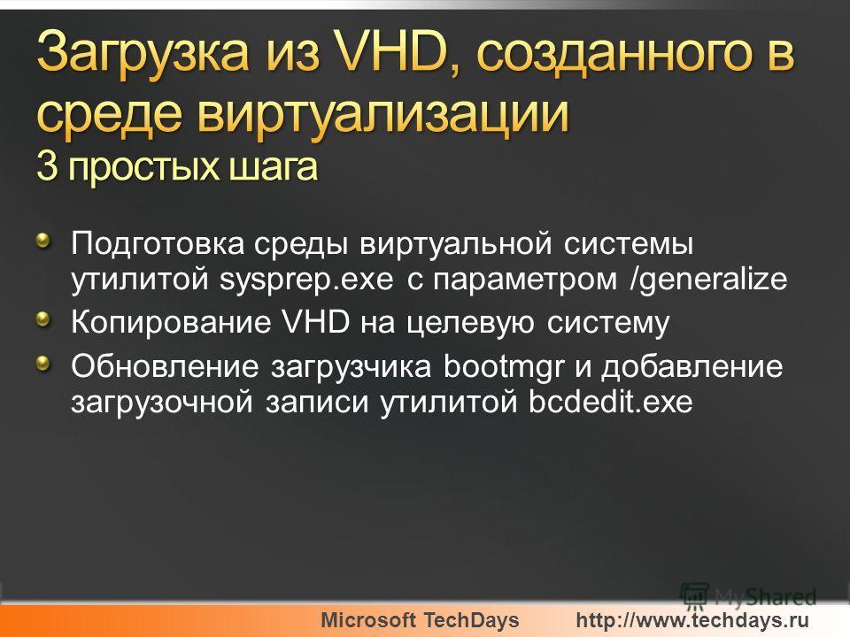 Microsoft TechDayshttp://www.techdays.ru Подготовка среды виртуальной системы утилитой sysprep.exe c параметром /generalize Копирование VHD на целевую систему Обновление загрузчика bootmgr и добавление загрузочной записи утилитой bcdedit.exe