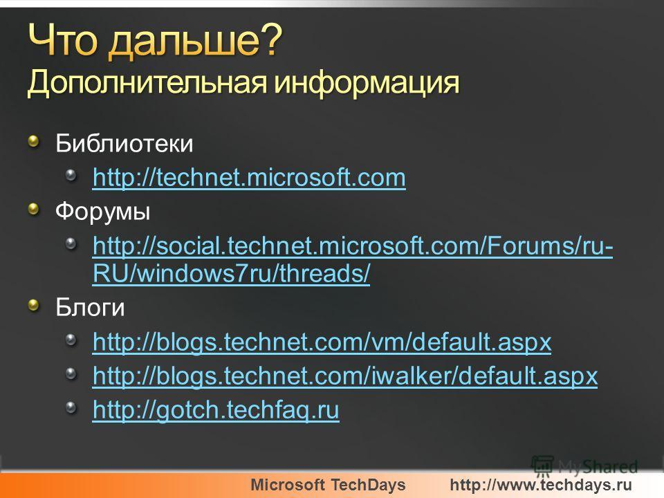 Microsoft TechDayshttp://www.techdays.ru Библиотеки http://technet.microsoft.com Форумы http://social.technet.microsoft.com/Forums/ru- RU/windows7ru/threads/ Блоги http://blogs.technet.com/vm/default.aspx http://blogs.technet.com/iwalker/default.aspx
