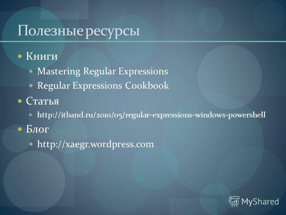 Полезные ресурсы Книги Mastering Regular Expressions Regular Expressions Cookbook Статья http://itband.ru/2010/05/regular-expressions-windows-powershell Блог http://xaegr.wordpress.com
